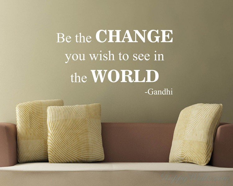 Be the Change - Change the World - Gandhi